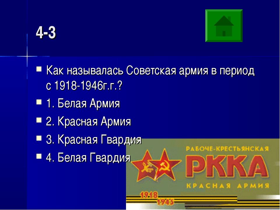 4-3 Как называлась Советская армия в период с 1918-1946г.г.? 1. Белая Армия 2...
