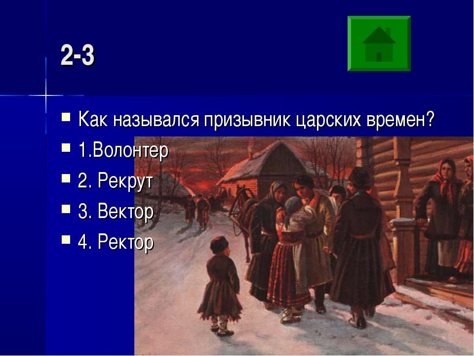 2-3 Как назывался призывник царских времен? 1.Волонтер 2. Рекрут 3. Вектор 4....
