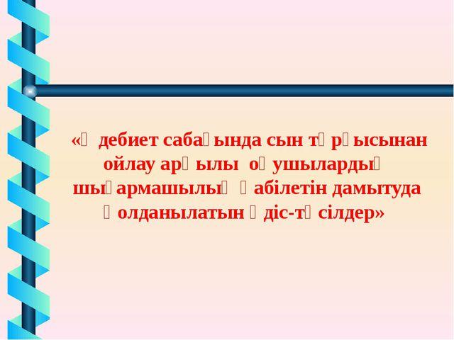 «Әдебиет сабағында сын тұрғысынан ойлау арқылы оқушылардың шығармашылық қабі...