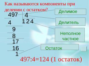 4 Как называются компоненты при делении с остатком? 497:4=124 (1 остаток) Дел