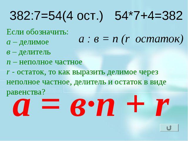 382:7=54(4 ост.) 54*7+4=382 Если обозначить: а – делимое в – делитель n – неп...