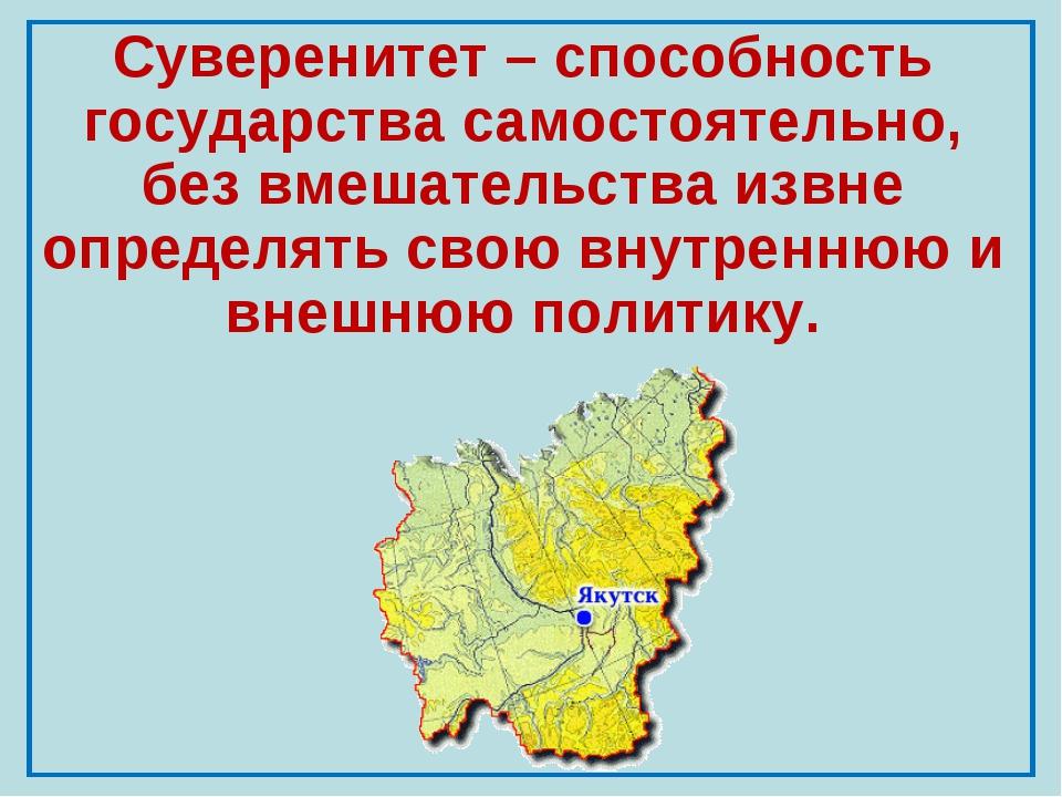 Суверенитет – способность государства самостоятельно, без вмешательства извне...