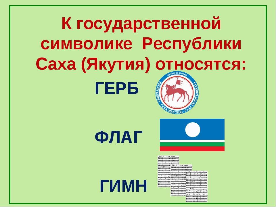К государственной символике Республики Саха (Якутия) относятся: ГЕРБ ФЛАГ ГИМН