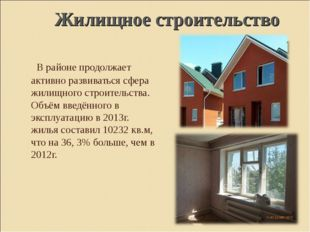 В районе продолжает активно развиваться сфера жилищного строительства. Объём