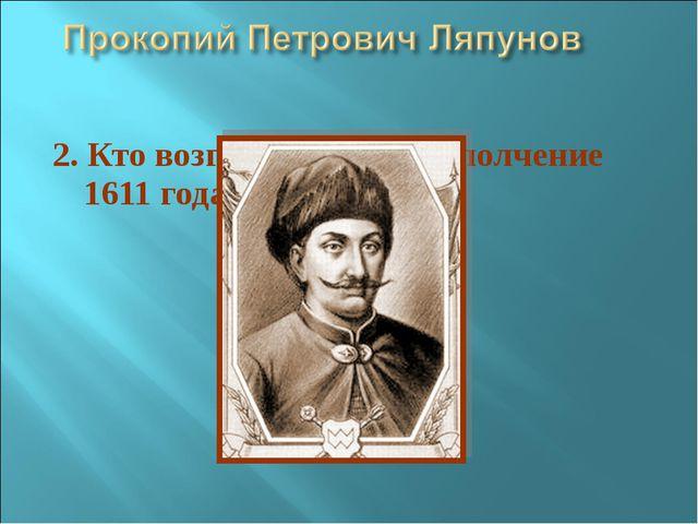 2. Кто возглавил первое ополчение 1611 года?