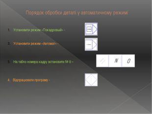 Порядок обробки деталі у автоматичному режимі Установити режим «Покадровый» -