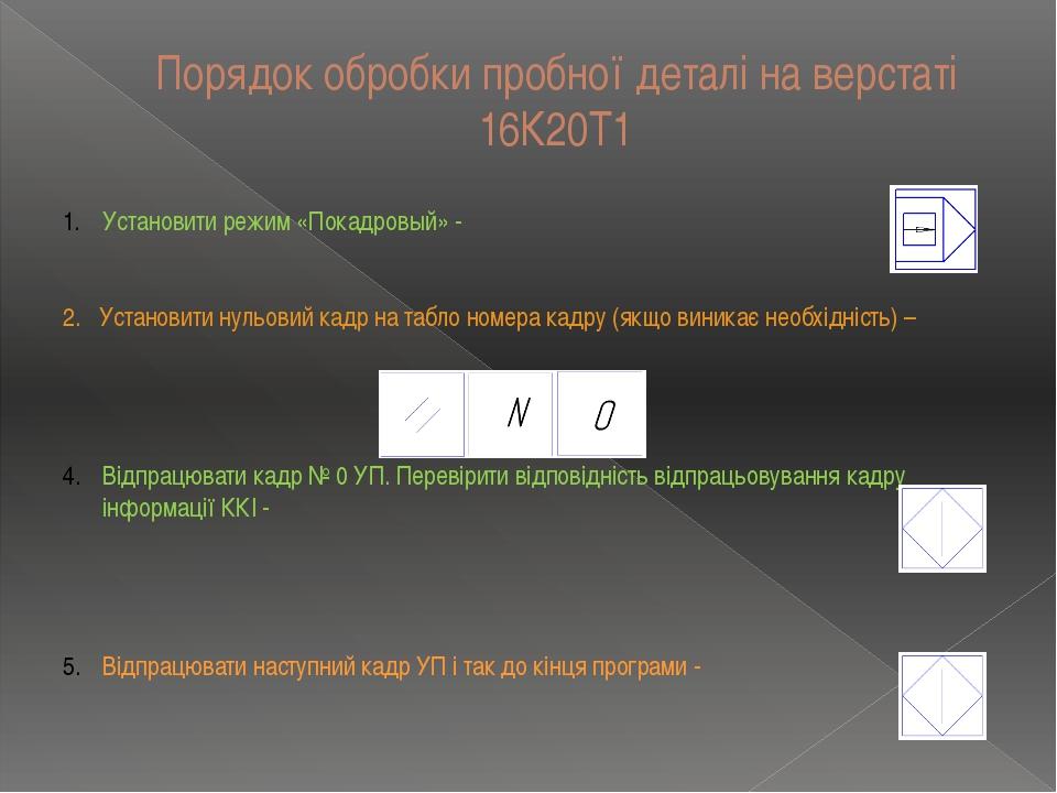 Порядок обробки пробної деталі на верстаті 16К20Т1 Установити режим «Покадров...