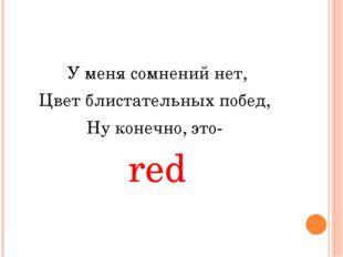 У меня сомнений нет, Цвет блистательных побед, Ну конечно, это- red