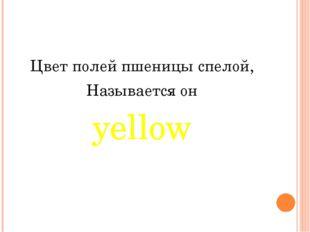 Цвет полей пшеницы спелой, Называется он yellow