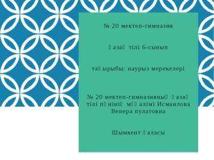 № 20 мектеп-гимназия қазақ тілі 6-сынып тақырыбы: наурыз мерекелері № 20 мект