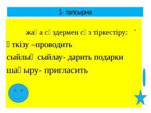 1- тапсырма жаңа сөздермен сөз тіркестіру: өткізу –проводить сыйлық сыйлау- д
