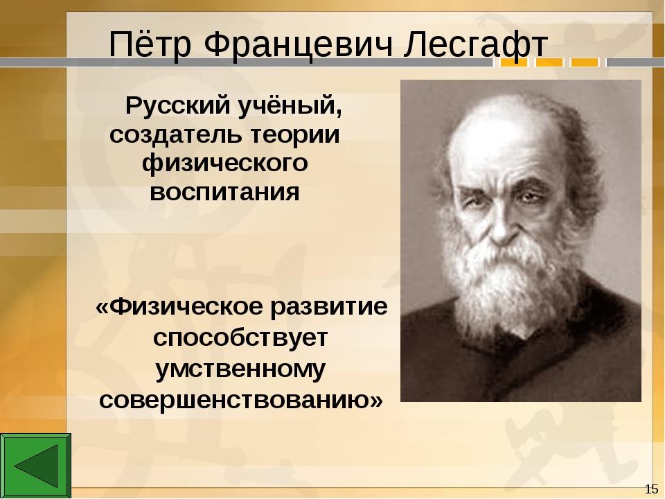 Пётр Францевич Лесгафт «Физическое развитие способствует умственному совершен...