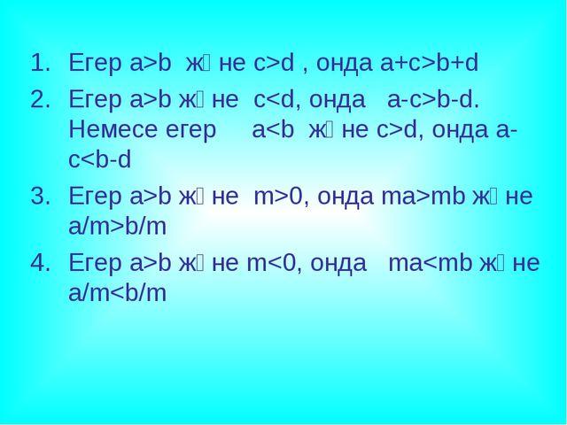 Егер a>b және c>d , онда a+c>b+d Егер a>b және cb-d. Немесе егер ad, онда a-c...