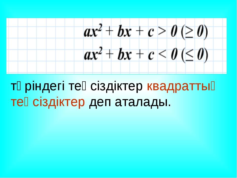 түріндегі теңсіздіктер квадраттық теңсіздіктер деп аталады.