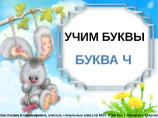 УЧИМ БУКВЫ БУКВА Ч Бойкова Оксана Владимировна, учитель начальных классов МО