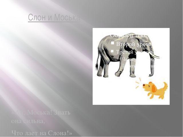 Слон и Моська «Ай, Моська! Знать она сильна, Что лает на Слона!»