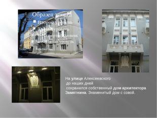На улице Алексеевского до наших дней сохранился собственный дом архитектора