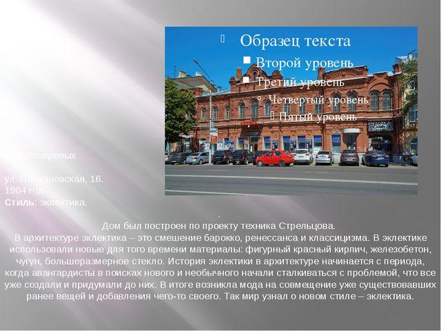 Дом Вяхиревых  ул. Плехановская, 16. 1904 год. Стиль: эклектика. . Дом был...