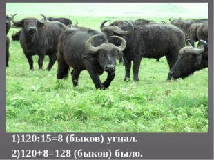1)120:15=8 (быков) угнал. 2)120+8=128 (быков) было.