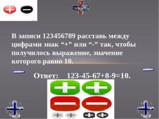 """Ответ: 123-45-67+8-9=10. В записи 123456789 расставь между цифрами знак """"+"""" и"""