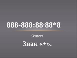 Ответ: Знак «+». 888-888:88·88*8