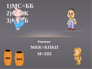 Решение: МКК=КПКП М=ПП 1)МС=ББ 2)С=КК 3)КП=Б