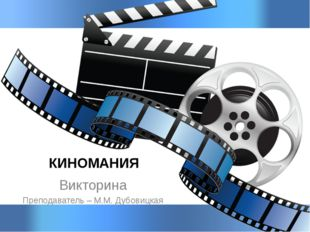 КИНОМАНИЯ Викторина Преподаватель – М.М. Дубовицкая