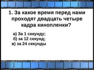 1. За какое время перед нами проходят двадцать четыре кадра кинопленки? а) За