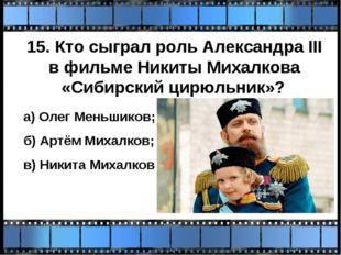 15. Кто сыграл роль Александра III в фильме Никиты Михалкова «Сибирский цирюл