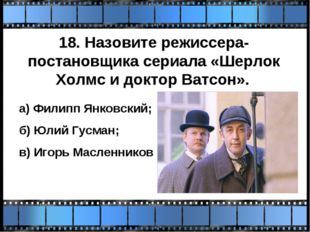 18. Назовите режиссера-постановщика сериала «Шерлок Холмс и доктор Ватсон». а