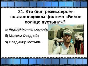 21. Кто был режиссером-постановщиком фильма «Белое солнце пустыни»? а) Андрей