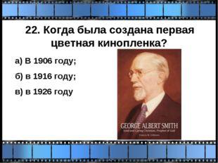 22. Когда была создана первая цветная кинопленка? а) В 1906 году; б) в 1916 г