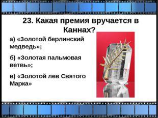 23. Какая премия вручается в Каннах? а) «Золотой берлинский медведь»; б) «Зол