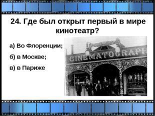 24. Где был открыт первый в мире кинотеатр? а) Во Флоренции; б) в Москве; в)