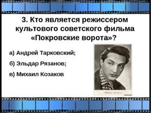 3. Кто является режиссером культового советского фильма «Покровские ворота»?