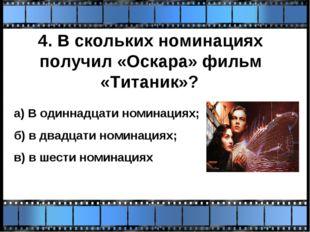 4. В скольких номинациях получил «Оскара» фильм «Титаник»? а) В одиннадцати н
