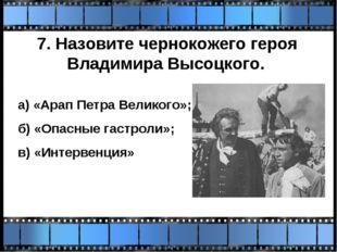 7. Назовите чернокожего героя Владимира Высоцкого. а) «Арап Петра Великого»;