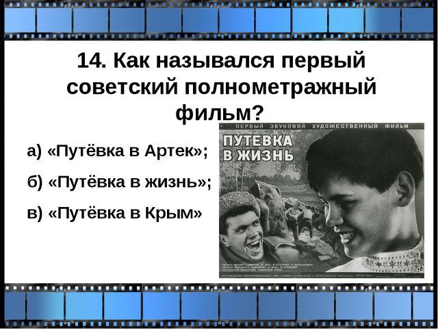 14. Как назывался первый советский полнометражный фильм? а) «Путёвка в Артек»...