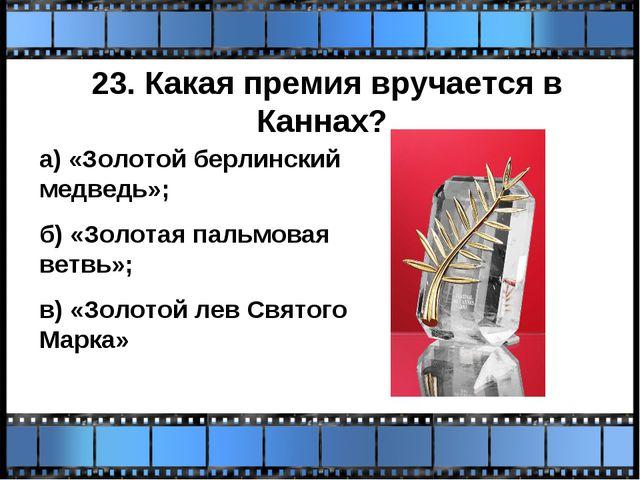 23. Какая премия вручается в Каннах? а) «Золотой берлинский медведь»; б) «Зол...