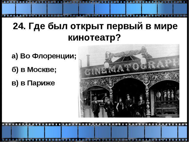 24. Где был открыт первый в мире кинотеатр? а) Во Флоренции; б) в Москве; в)...