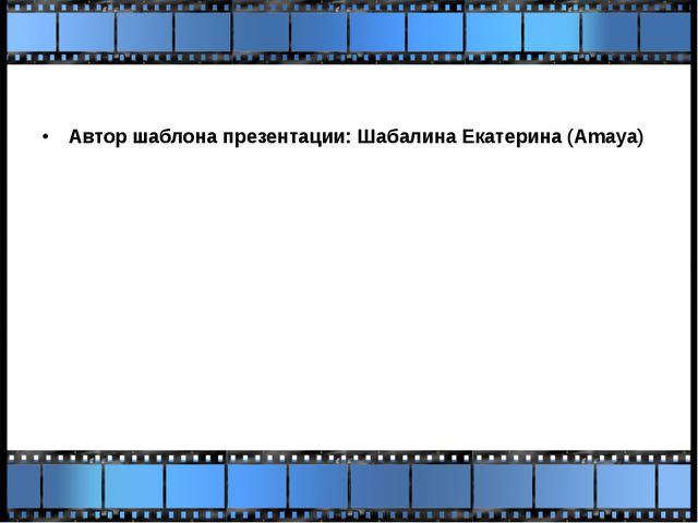 Автор шаблона презентации: Шабалина Екатерина (Amaya)