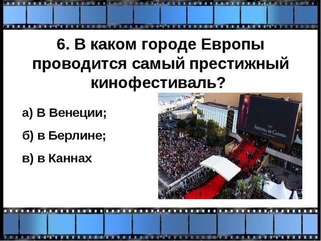 6. В каком городе Европы проводится самый престижный кинофестиваль? а) В Вене...