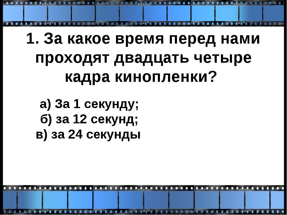 1. За какое время перед нами проходят двадцать четыре кадра кинопленки? а) За...