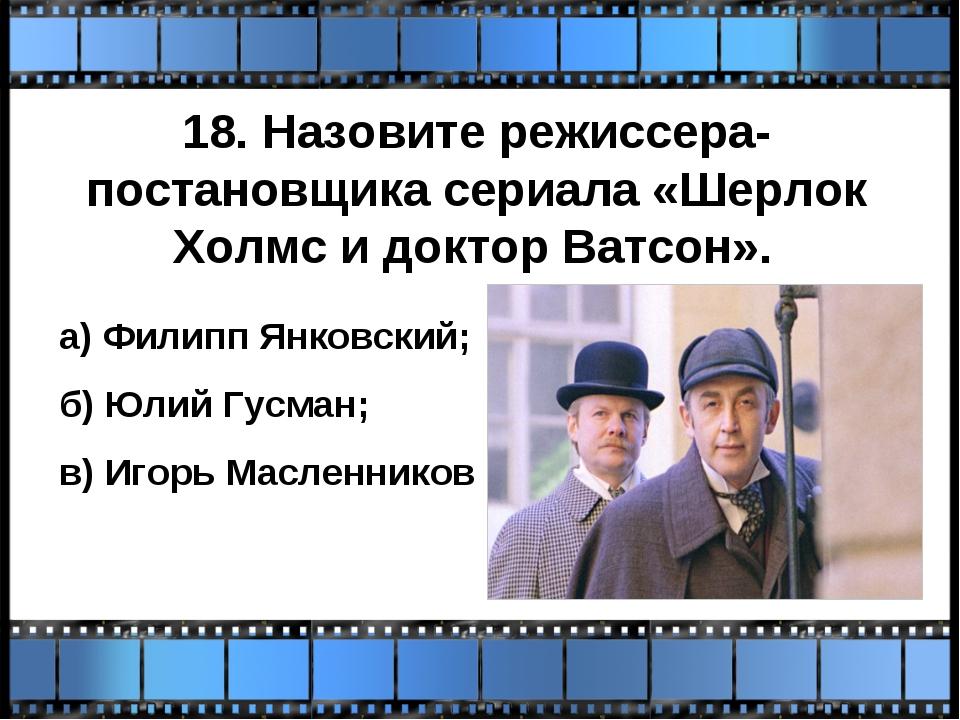 18. Назовите режиссера-постановщика сериала «Шерлок Холмс и доктор Ватсон». а...