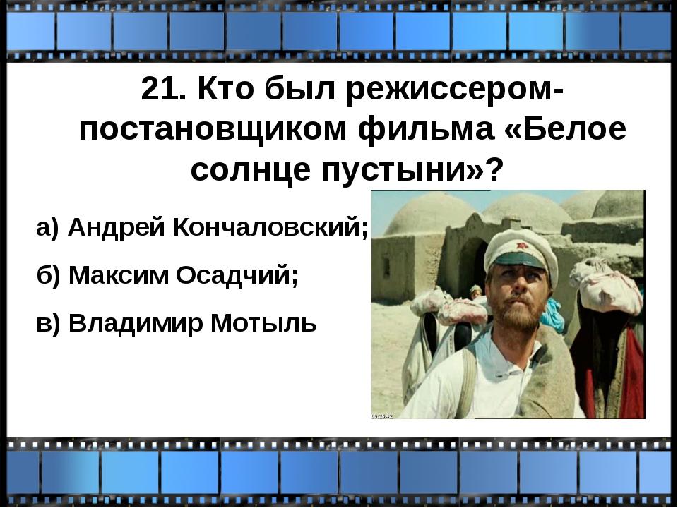 21. Кто был режиссером-постановщиком фильма «Белое солнце пустыни»? а) Андрей...