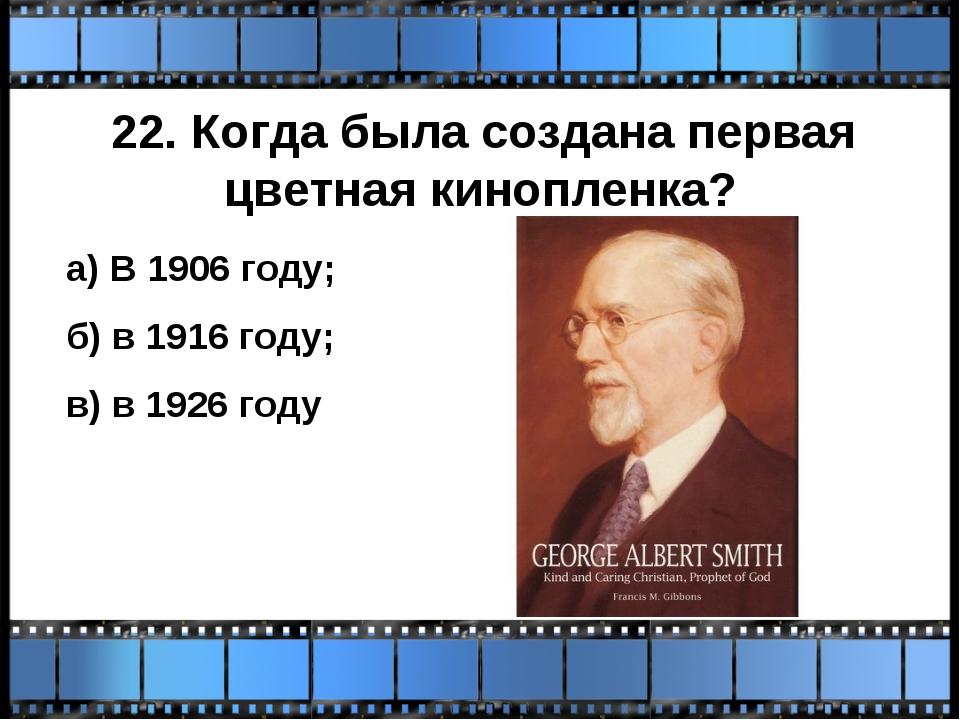 22. Когда была создана первая цветная кинопленка? а) В 1906 году; б) в 1916 г...