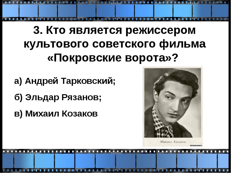 3. Кто является режиссером культового советского фильма «Покровские ворота»?...