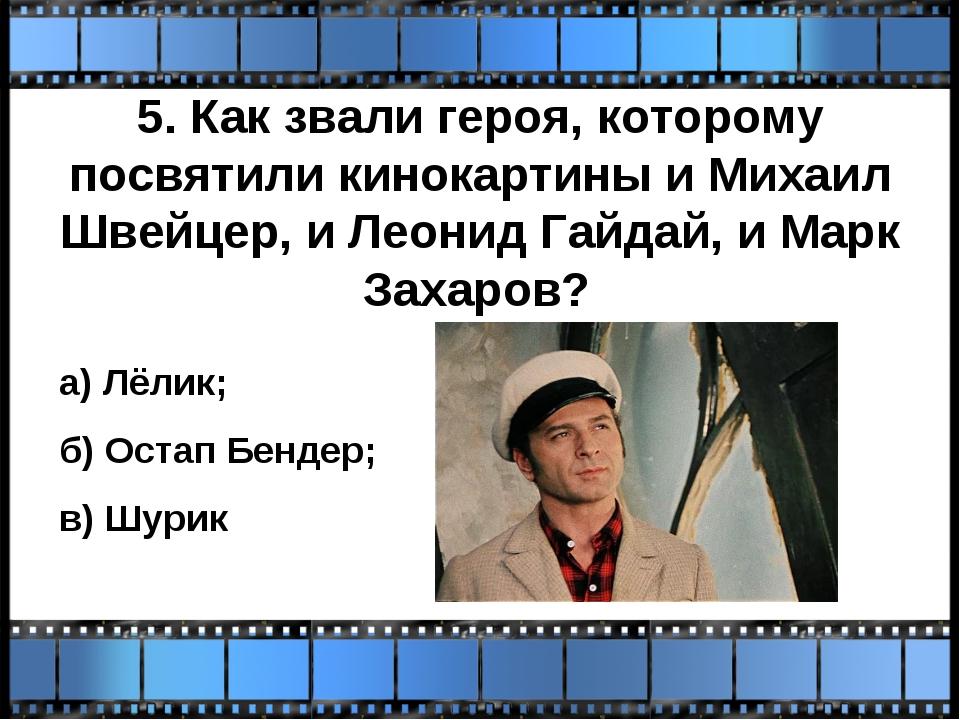 5. Как звали героя, которому посвятили кинокартины и Михаил Швейцер, и Леонид...