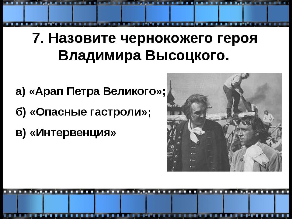 7. Назовите чернокожего героя Владимира Высоцкого. а) «Арап Петра Великого»;...