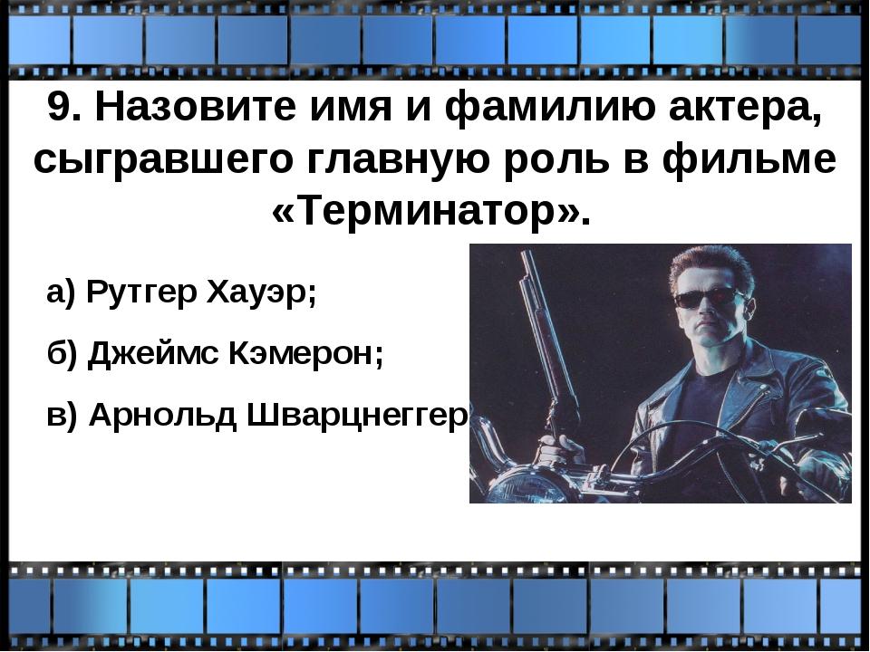 9. Назовите имя и фамилию актера, сыгравшего главную роль в фильме «Терминато...